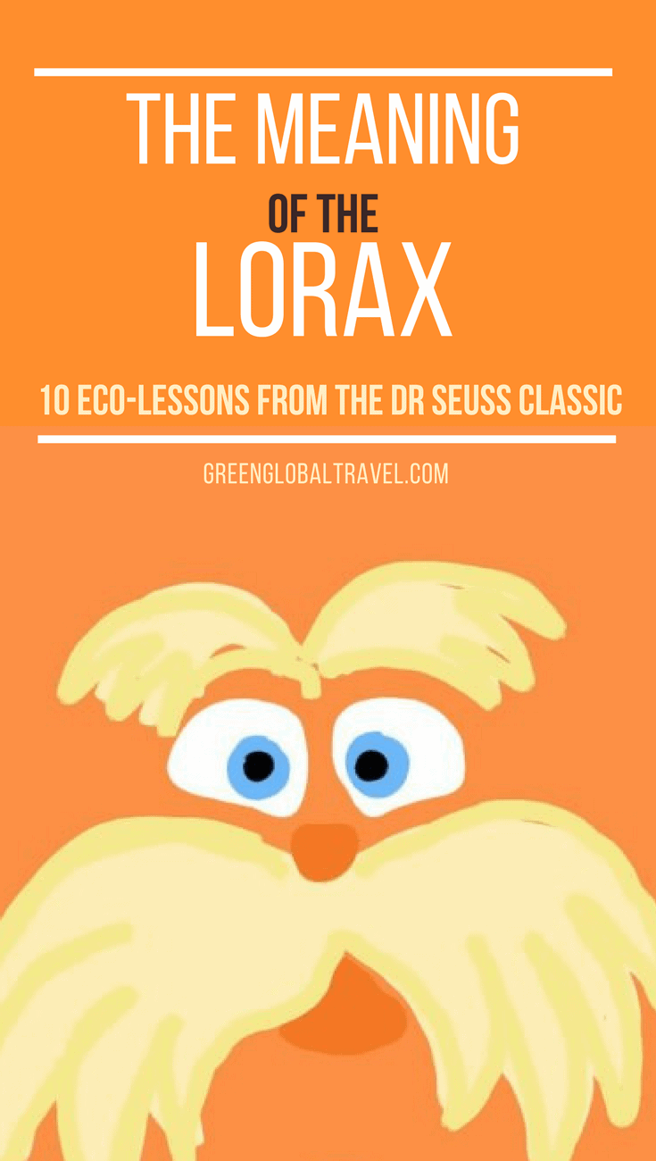 "The Meaning of The Lorax (10 Eco-Lessons from the Dr Seuss Classic). Renewed interest in Dr Suess' 1971 classic, is creating broader awareness of environmental issues. Here's our interpretation of the influential's author's messages, including no-nonsense lessons about what we can do to help ""speak for the trees."" via @greenglobaltrvl"