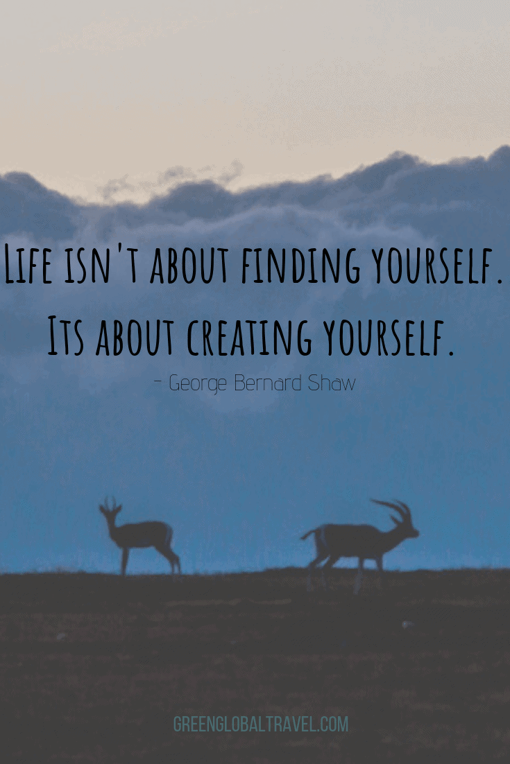 "Famous Travel Quotes ""Life isn't about finding yourself. Life is about creating yourself"".- George Bernard Shaw"