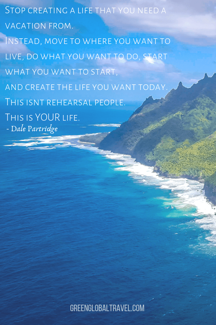 "Motivational Travel Quotes ""Stop creating a life that you need a vacation from. Instead, move to where you want to live, do what you want to do, start what you want to start, and create the life you want today. This isn't rehearsal, people. This is YOUR life."" –Dale Partridge"